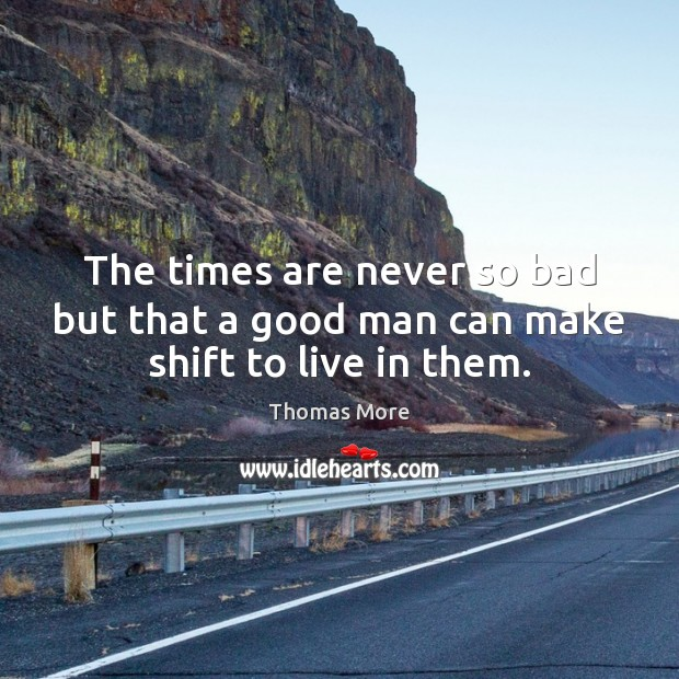 The times are never so bad but that a good man can make shift to live in them. Thomas More Picture Quote