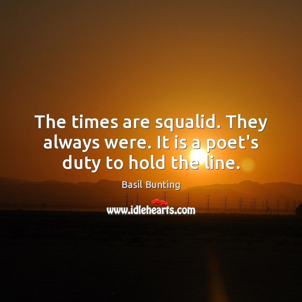 Image, The times are squalid. They always were. It is a poet's duty to hold the line.