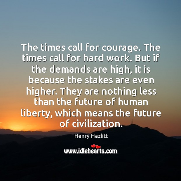 The times call for courage. The times call for hard work. But Image