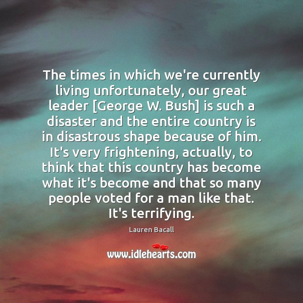 The times in which we're currently living unfortunately, our great leader [George Image