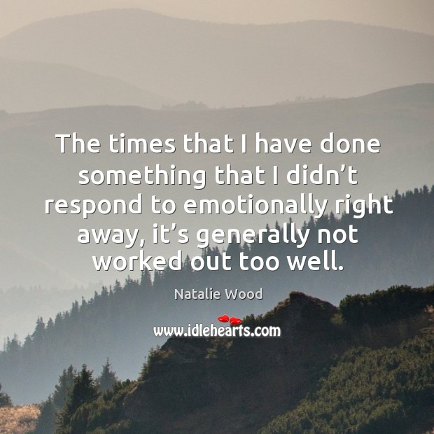 The times that I have done something that I didn't respond to emotionally right away, it's generally not worked out too well. Natalie Wood Picture Quote