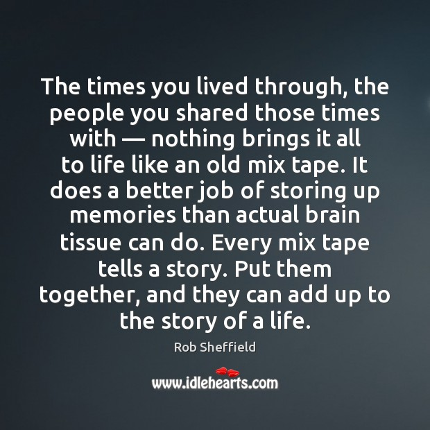 The times you lived through, the people you shared those times with — Rob Sheffield Picture Quote