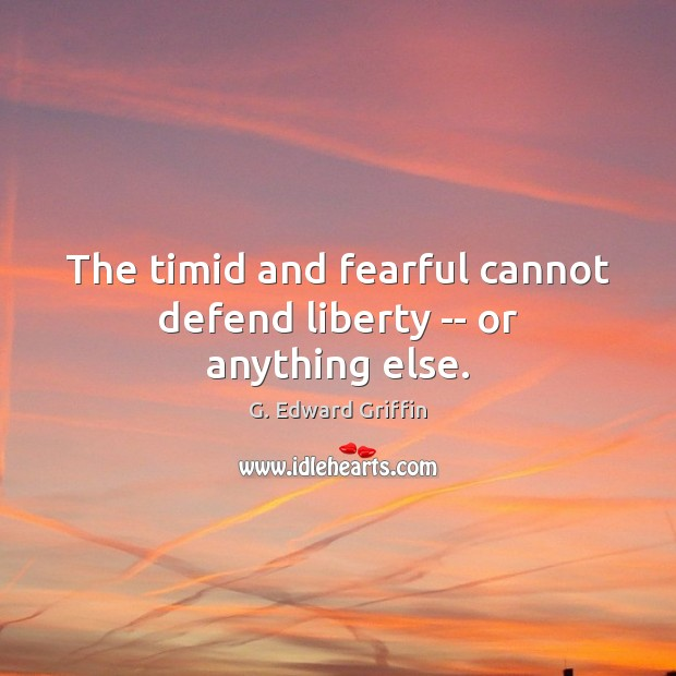 The timid and fearful cannot defend liberty — or anything else. G. Edward Griffin Picture Quote