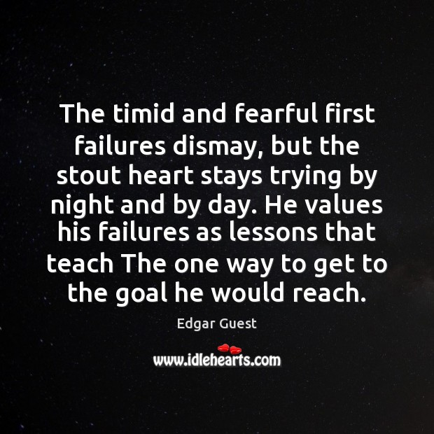 The timid and fearful first failures dismay, but the stout heart stays Edgar Guest Picture Quote
