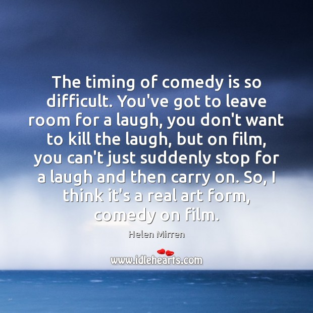 The timing of comedy is so difficult. You've got to leave room Helen Mirren Picture Quote