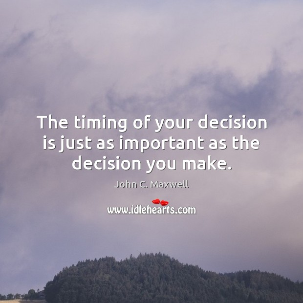 Image, The timing of your decision is just as important as the decision you make.