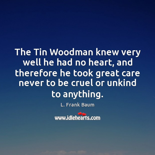 The Tin Woodman knew very well he had no heart, and therefore L. Frank Baum Picture Quote