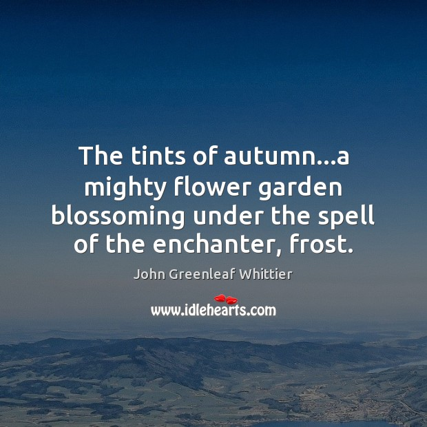 The tints of autumn…a mighty flower garden blossoming under the spell John Greenleaf Whittier Picture Quote