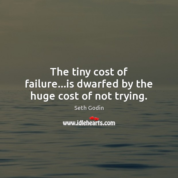 Image, The tiny cost of failure…is dwarfed by the huge cost of not trying.