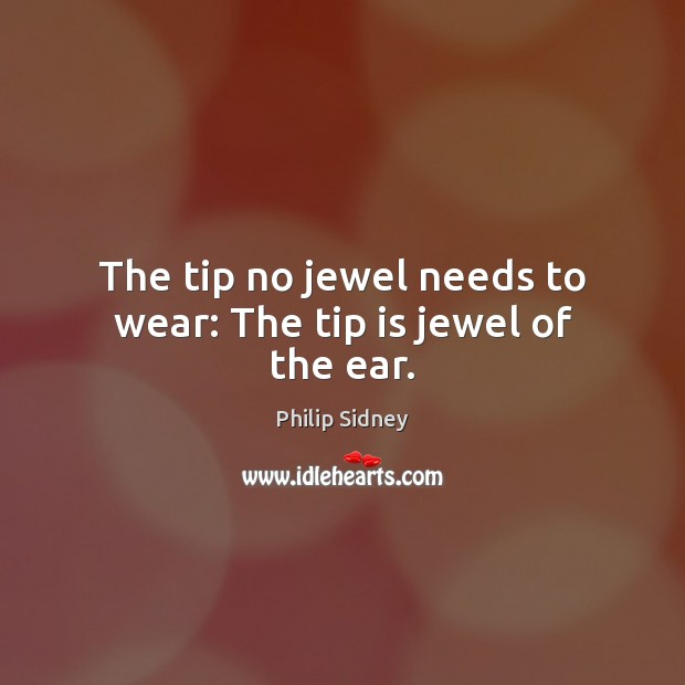 The tip no jewel needs to wear: The tip is jewel of the ear. Philip Sidney Picture Quote