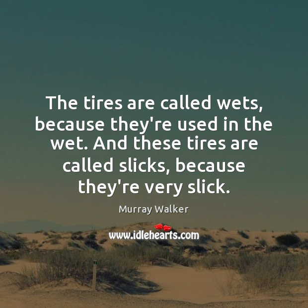 The tires are called wets, because they're used in the wet. And Image