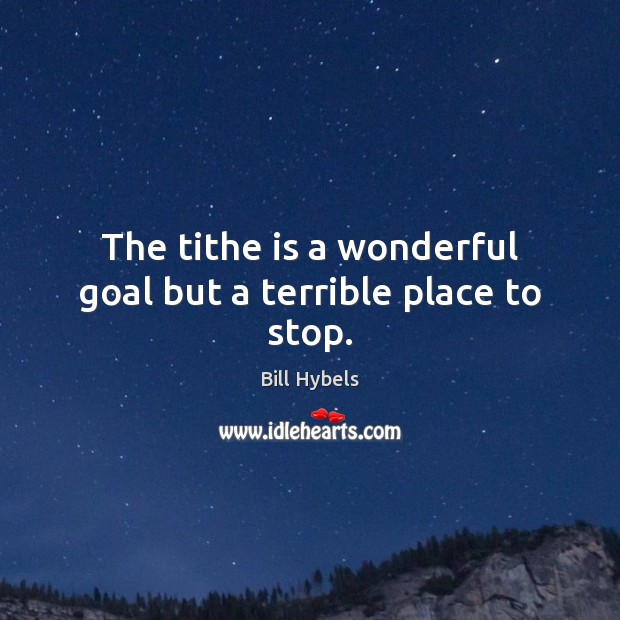 The tithe is a wonderful goal but a terrible place to stop. Bill Hybels Picture Quote