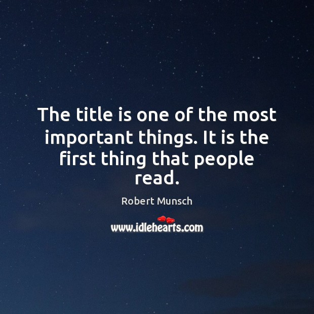 The title is one of the most important things. It is the first thing that people read. Robert Munsch Picture Quote