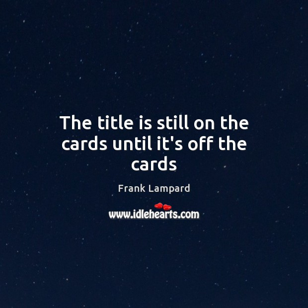 The title is still on the cards until it's off the cards Frank Lampard Picture Quote