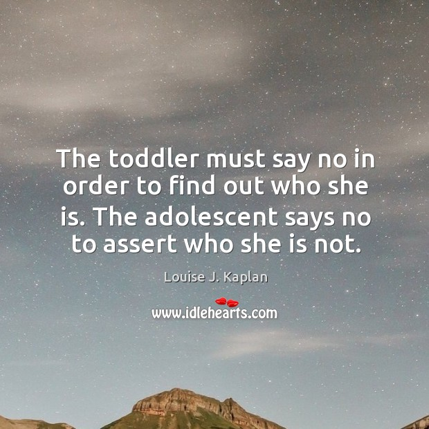 The toddler must say no in order to find out who she is. The adolescent says no to assert who she is not. Louise J. Kaplan Picture Quote