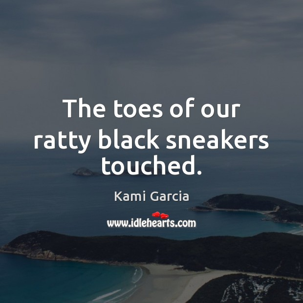 The toes of our ratty black sneakers touched. Kami Garcia Picture Quote