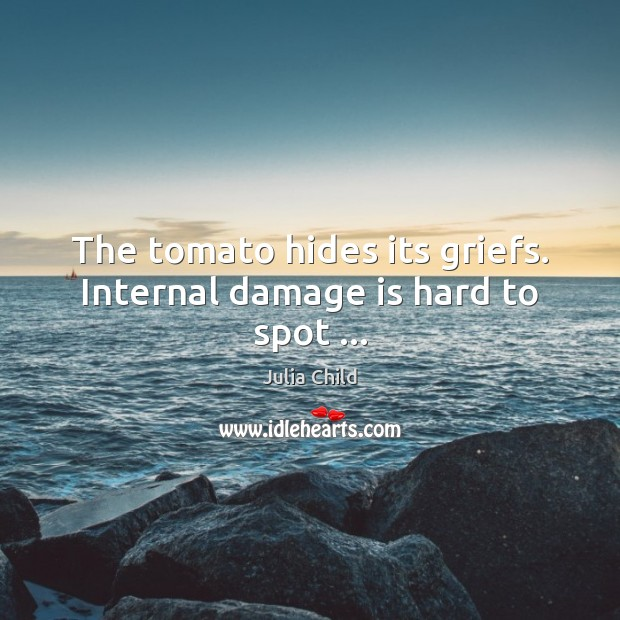 The tomato hides its griefs. Internal damage is hard to spot … Julia Child Picture Quote