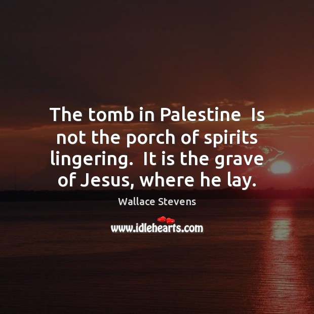 Image, The tomb in Palestine  Is not the porch of spirits lingering.  It