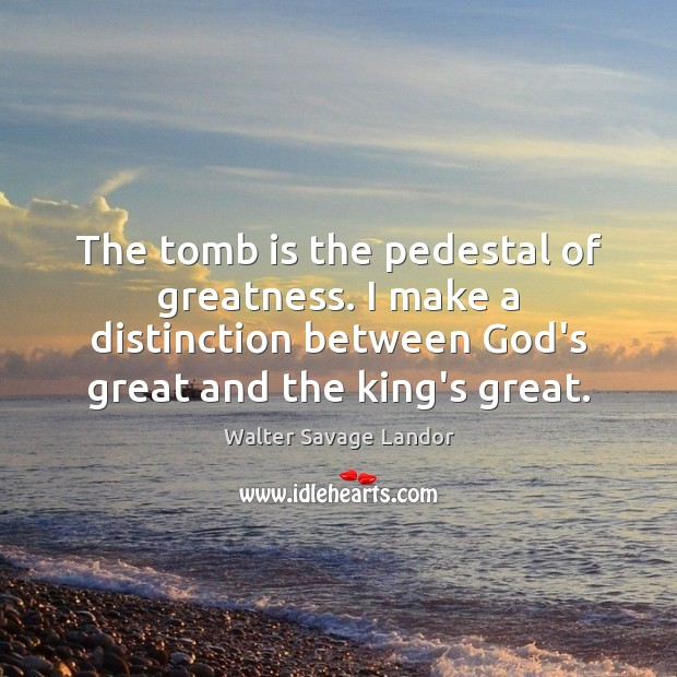 Image, The tomb is the pedestal of greatness. I make a distinction between