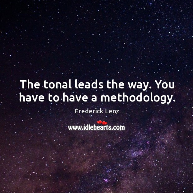 The tonal leads the way. You have to have a methodology. Image