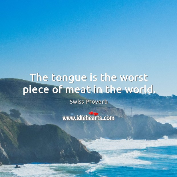 The tongue is the worst piece of meat in the world. Swiss Proverbs Image