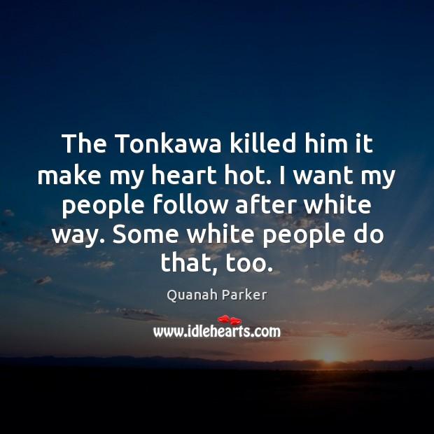 The Tonkawa killed him it make my heart hot. I want my Image