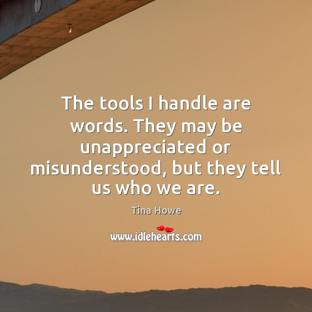 The tools I handle are words. They may be unappreciated or misunderstood, Unappreciated Quotes Image