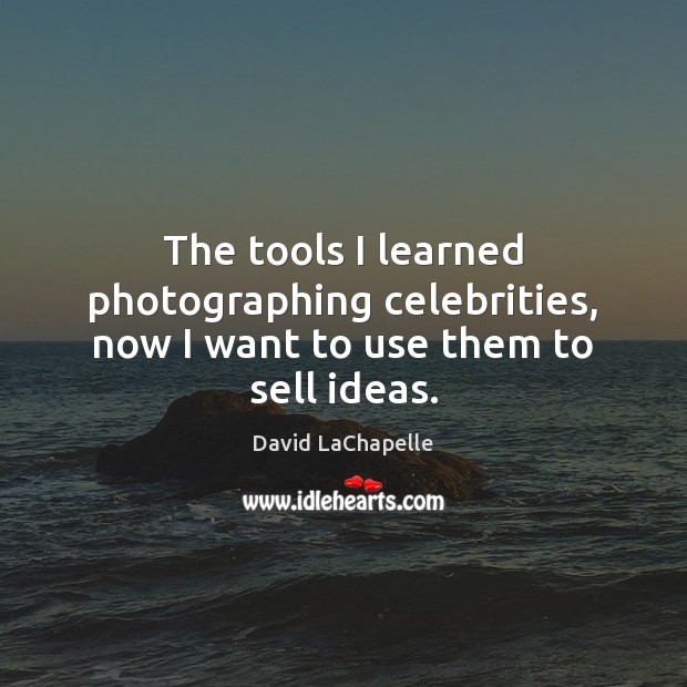 The tools I learned photographing celebrities, now I want to use them to sell ideas. David LaChapelle Picture Quote