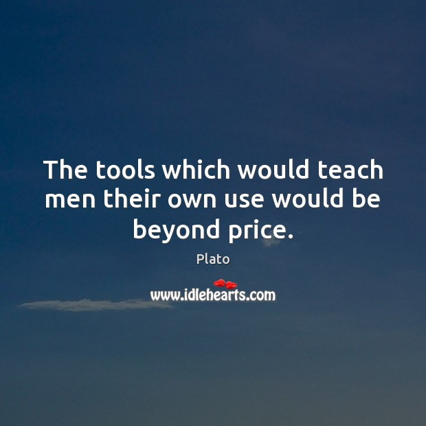 The tools which would teach men their own use would be beyond price. Image