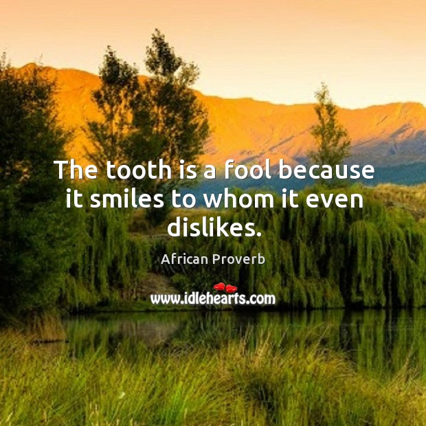 Image, The tooth is a fool because it smiles to whom it even dislikes.