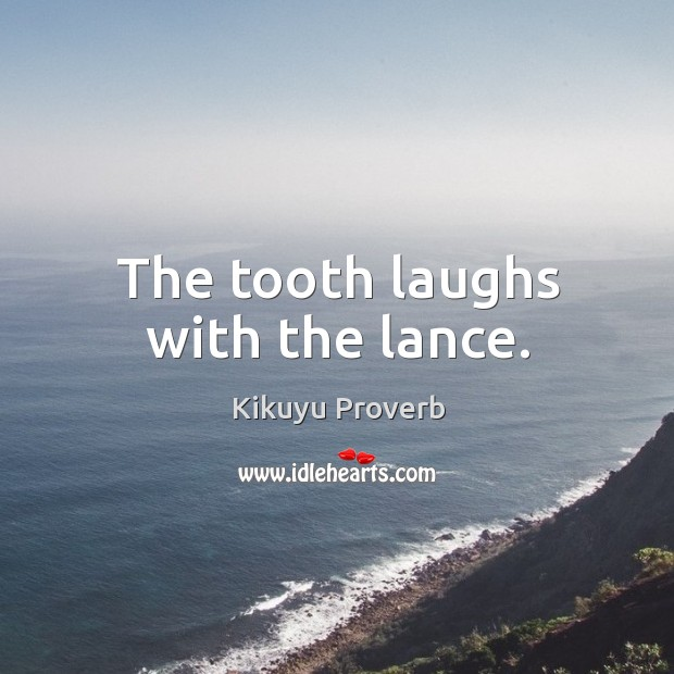 The tooth laughs with the lance. Kikuyu Proverbs Image