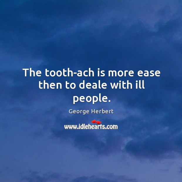 The tooth-ach is more ease then to deale with ill people. Image