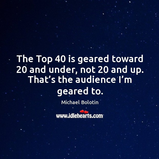 The top 40 is geared toward 20 and under, not 20 and up. That's the audience I'm geared to. Michael Bolotin Picture Quote