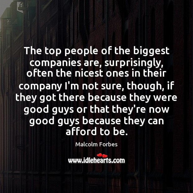 The top people of the biggest companies are, surprisingly, often the nicest Malcolm Forbes Picture Quote