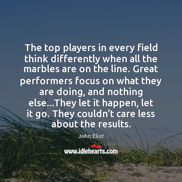 The top players in every field think differently when all the marbles John Eliot Picture Quote