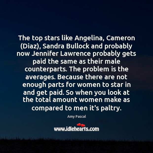 The top stars like Angelina, Cameron (Diaz), Sandra Bullock and probably now Image