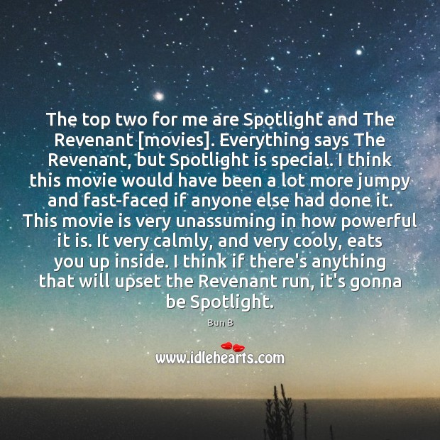 The top two for me are Spotlight and The Revenant [movies]. Everything Bun B Picture Quote