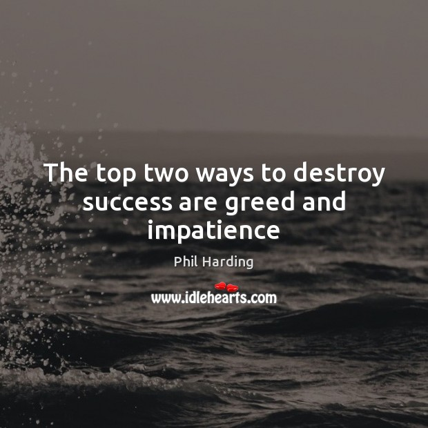 The top two ways to destroy success are greed and impatience Phil Harding Picture Quote