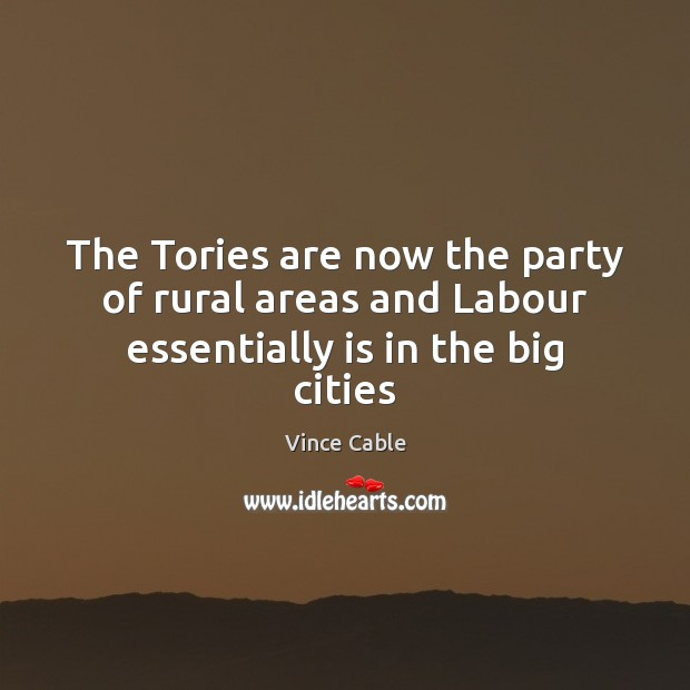 The Tories are now the party of rural areas and Labour essentially is in the big cities Image