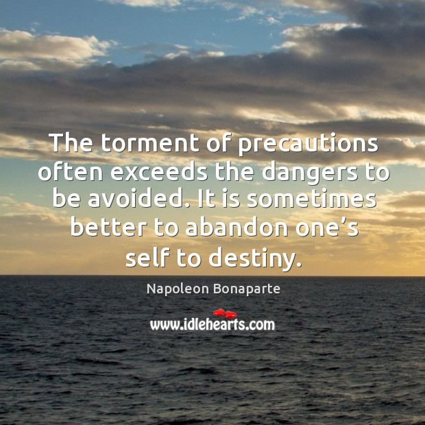 The torment of precautions often exceeds the dangers to be avoided. It is sometimes better to abandon one's self to destiny. Image