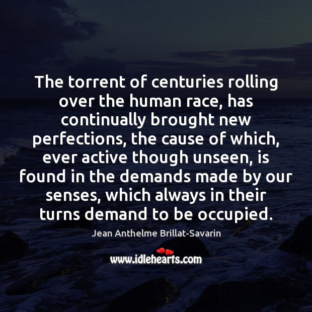 The torrent of centuries rolling over the human race, has continually brought Jean Anthelme Brillat-Savarin Picture Quote