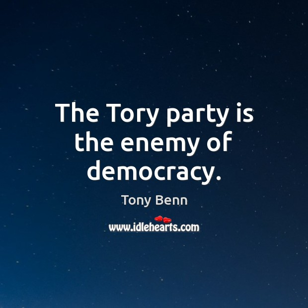 The Tory party is the enemy of democracy. Tony Benn Picture Quote