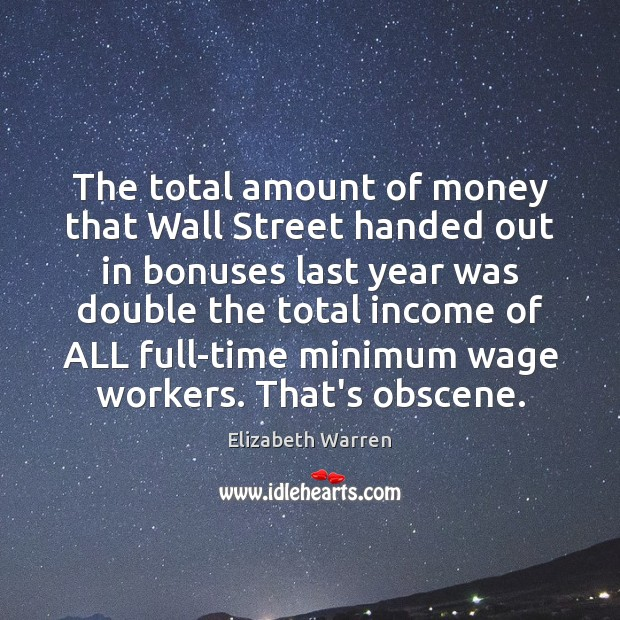The total amount of money that Wall Street handed out in bonuses Elizabeth Warren Picture Quote