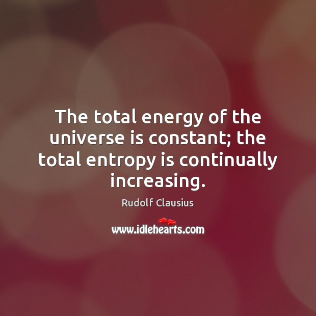The total energy of the universe is constant; the total entropy is continually increasing. Image