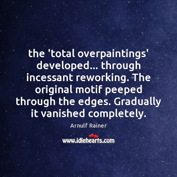 The 'total overpaintings' developed… through incessant reworking. The original motif peeped through Image