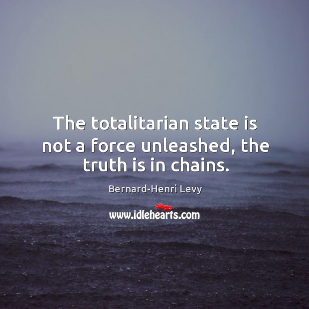 Image, The totalitarian state is not a force unleashed, the truth is in chains.