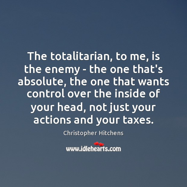 The totalitarian, to me, is the enemy – the one that's absolute, Christopher Hitchens Picture Quote