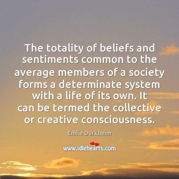 The totality of beliefs and sentiments common to the average members of Emile Durkheim Picture Quote