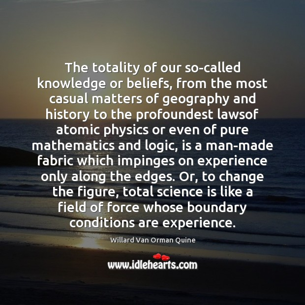 The totality of our so-called knowledge or beliefs, from the most casual Willard Van Orman Quine Picture Quote