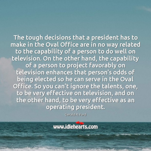 The tough decisions that a president has to make in the Oval Gerald R. Ford Picture Quote